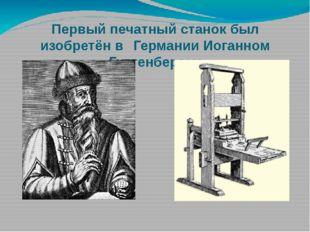 Первый печатный станок был изобретён в Германии Иоганном Гуттенбергом