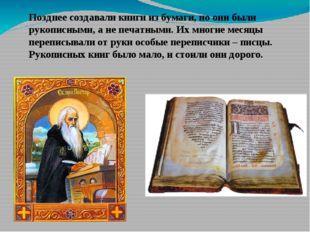 Позднее создавали книги из бумаги, но они были рукописными, а не печатными. И