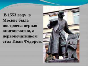 В 1553 году в Москве была построена первая книгопечатня, а первопечатником с