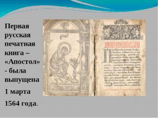 Первая русская печатная книга – «Апостол» - была выпущена 1 марта 1564 года.