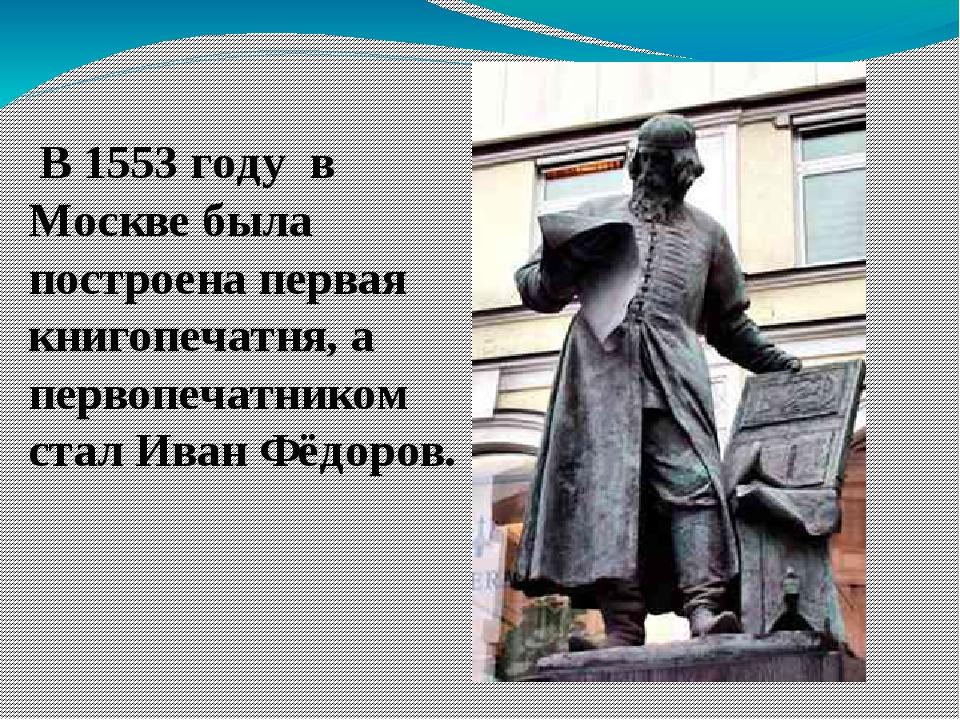 В 1553 году в Москве была построена первая книгопечатня, а первопечатником с...