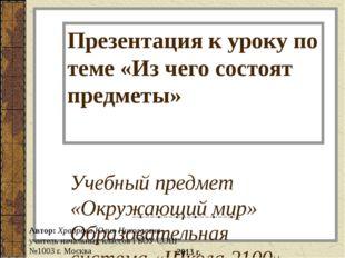 Презентация к уроку по теме «Из чего состоят предметы» Учебный предмет «Окруж