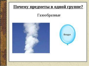 Почему предметы в одной группе? Газообразные Воздух