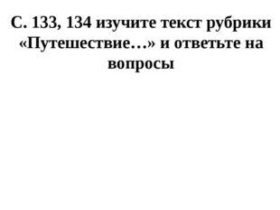 С. 133, 134 изучите текст рубрики «Путешествие…» и ответьте на вопросы
