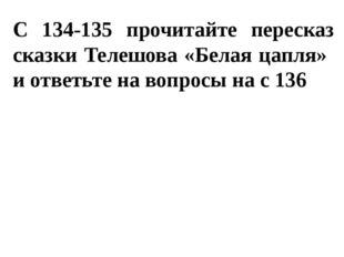 С 134-135 прочитайте пересказ сказки Телешова «Белая цапля» и ответьте на воп