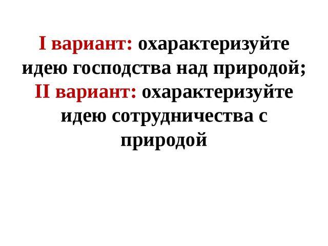 I вариант: охарактеризуйте идею господства над природой; II вариант: охаракте...
