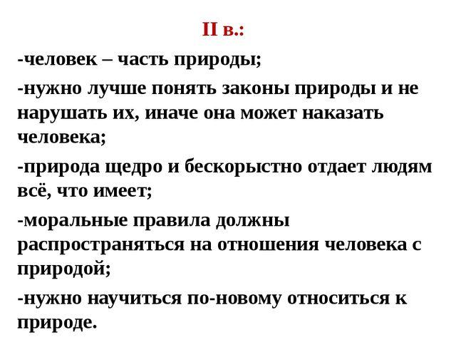 II в.: -человек – часть природы; -нужно лучше понять законы природы и не нару...