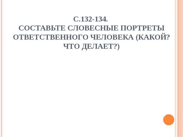 С.132-134. СОСТАВЬТЕ СЛОВЕСНЫЕ ПОРТРЕТЫ ОТВЕТСТВЕННОГО ЧЕЛОВЕКА (КАКОЙ?ЧТО ДЕ...