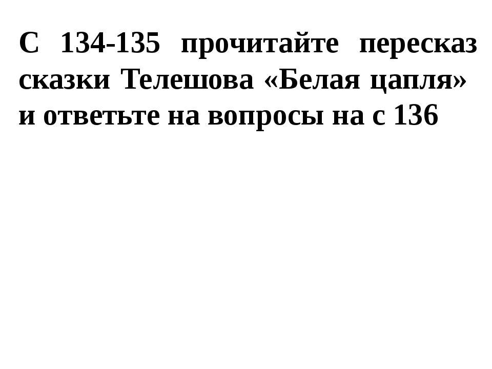 С 134-135 прочитайте пересказ сказки Телешова «Белая цапля» и ответьте на воп...