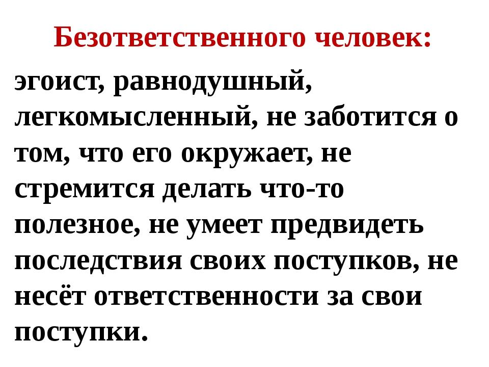 Безответственного человек: эгоист, равнодушный, легкомысленный, не заботится...