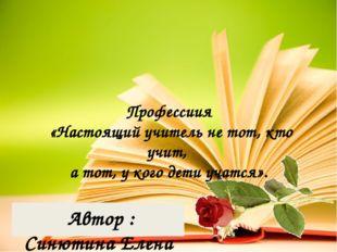 Профессиия «Настоящий учитель не тот, кто учит, а тот, у кого дети учатся».