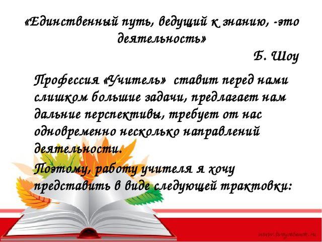 «Единственный путь, ведущий к знанию, -это деятельность» Б. Шоу Профессия «Уч...