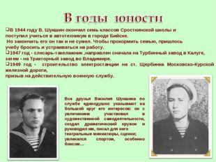 В 1944 году В. Шукшин окончил семь классов Сросткинской школы и поступил учит