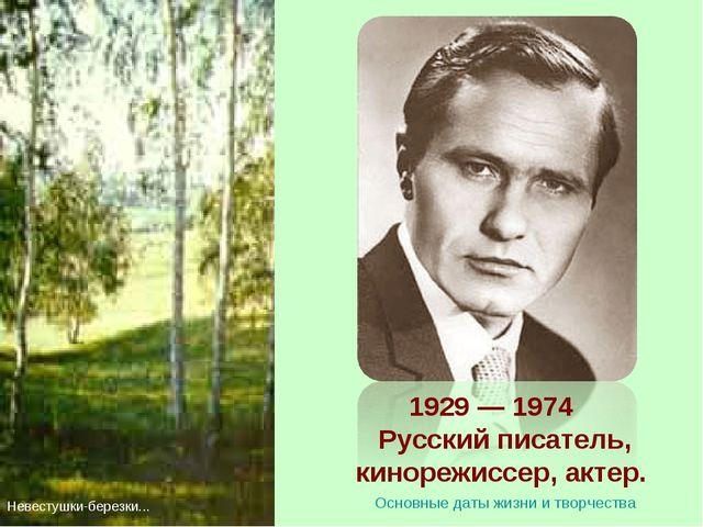 1929 — 1974 Русский писатель, кинорежиссер, актер. Невестушки-березки... Осн...