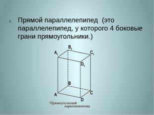 Прямой параллелепипед (это параллелепипед, у которого 4 боковые грани прямоу