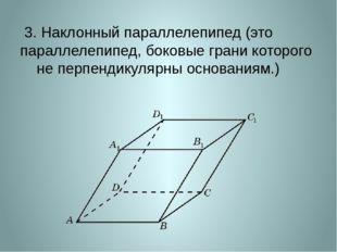 3. Наклонный параллелепипед (это параллелепипед, боковые грани которого не п