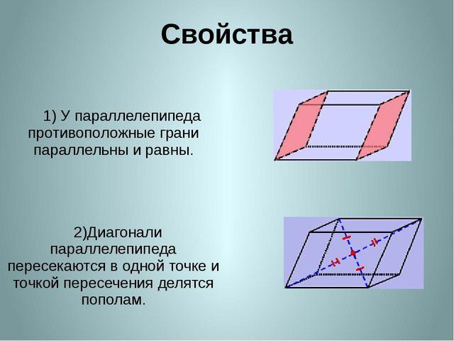 Свойства 1) Упараллелепипеда противоположные грани параллельны и равны. 2)Диа...