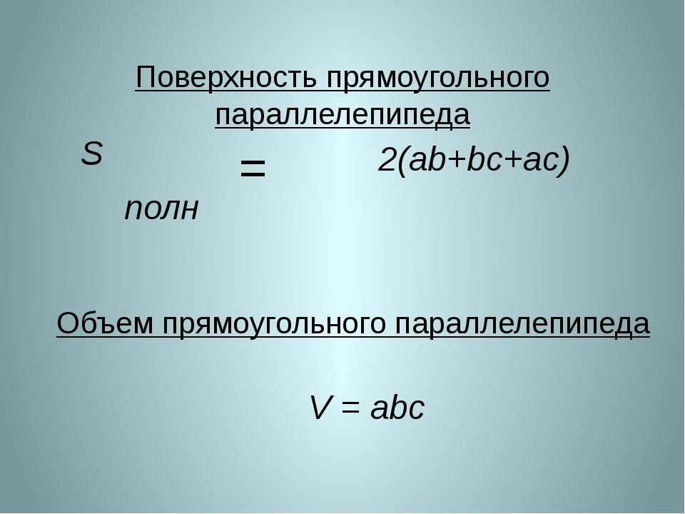 S полн 2(ab+bc+ac) = V = abc Объем прямоугольного параллелепипеда Поверхность...