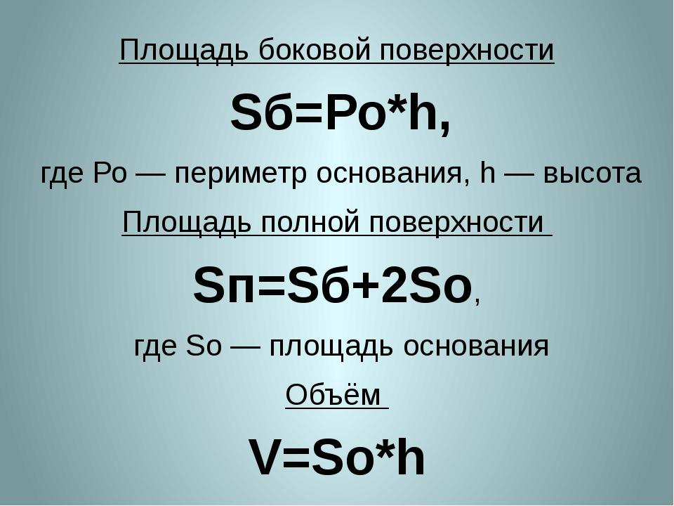 Площадь боковой поверхности Sб=Ро*h, где Ро— периметр основания, h— высота...