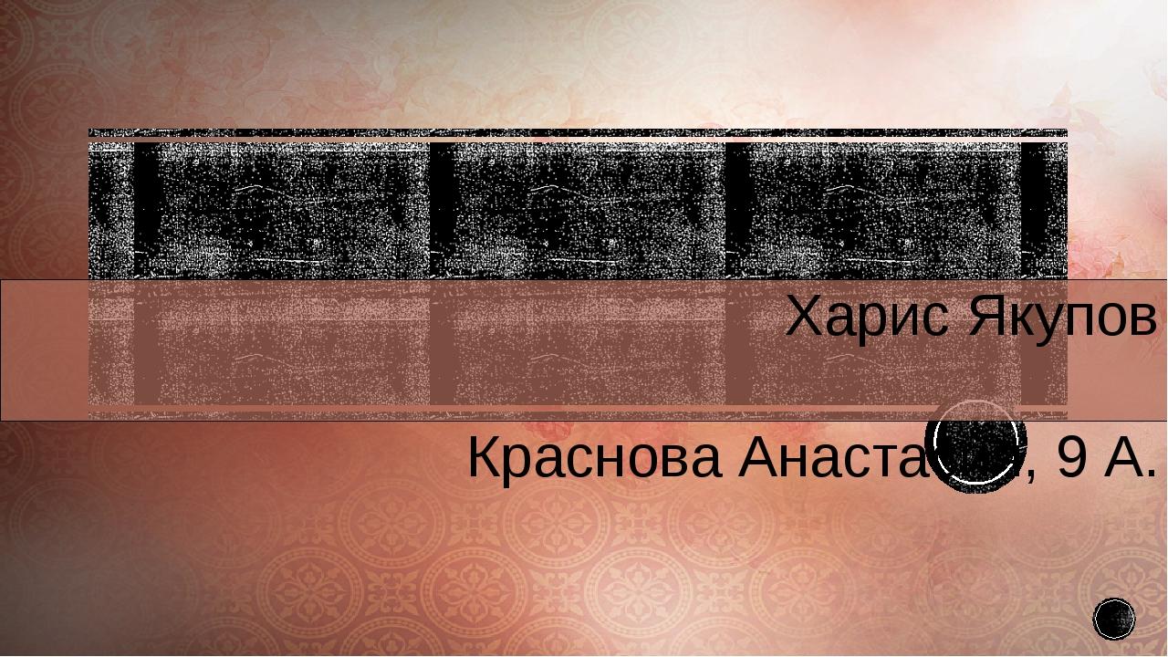 Харис Якупов Краснова Анастасия, 9 А.
