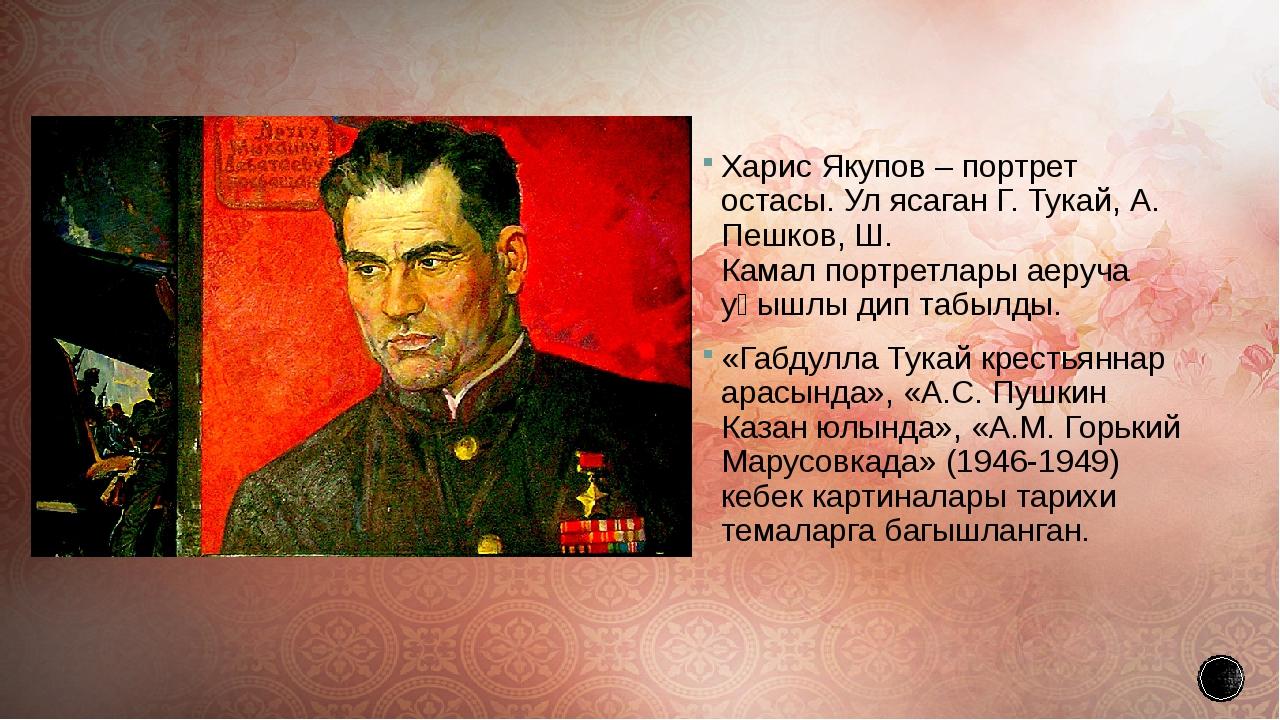Харис Якупов – портрет остасы. Ул ясаганГ. Тукай,А. Пешков,Ш. Камалпортре...