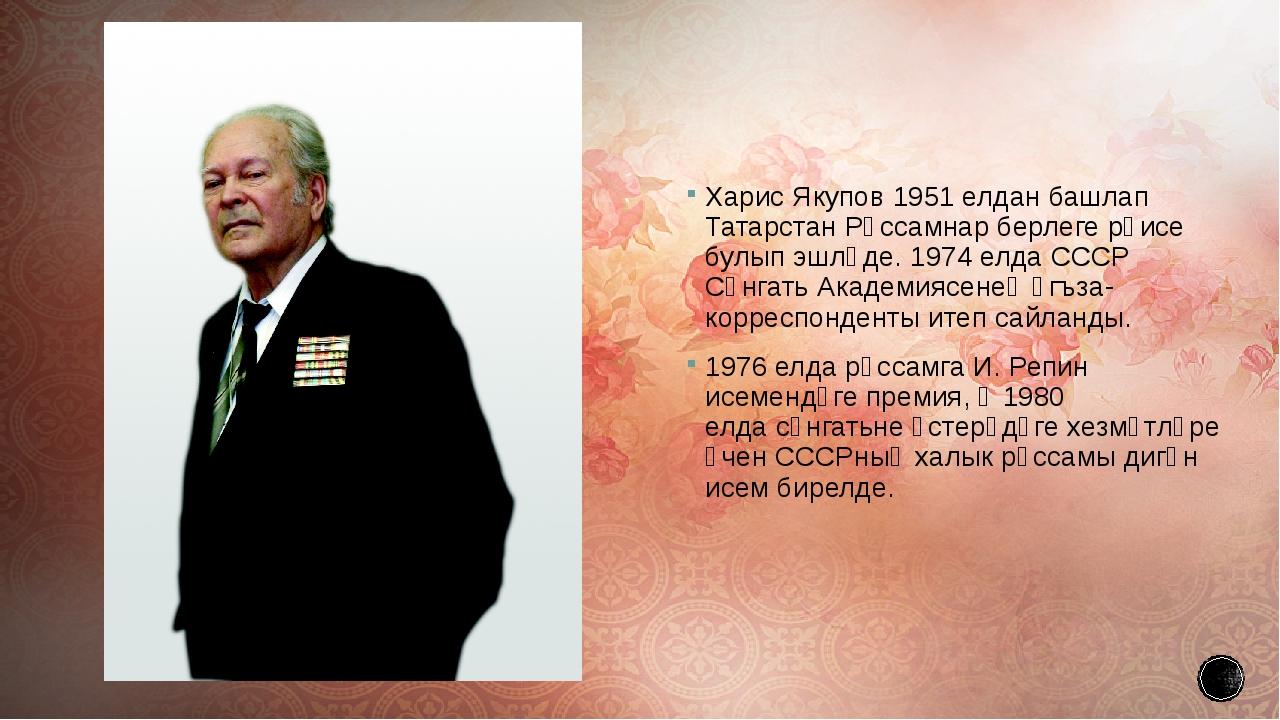 Харис Якупов1951 елданбашлап Татарстан Рәссамнар берлеге рәисе булып эшләде...