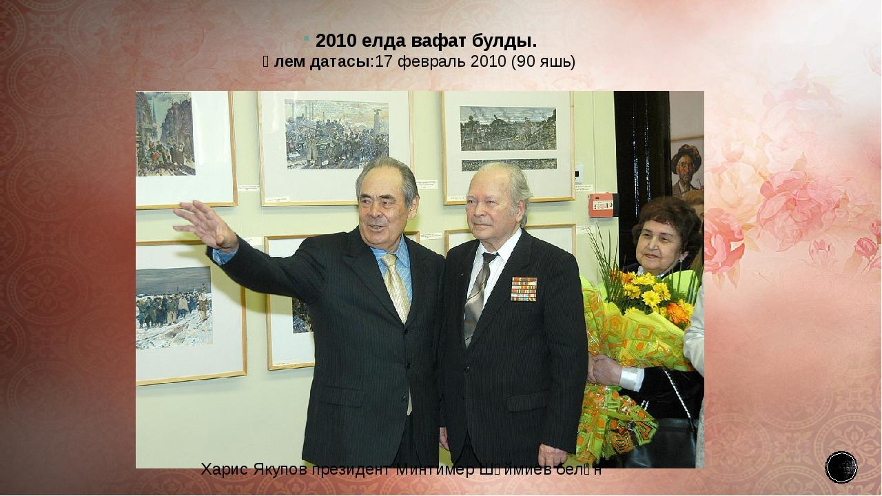 2010 елдавафат булды. Үлем датасы:17февраль2010(90яшь) Харис Якупов през...