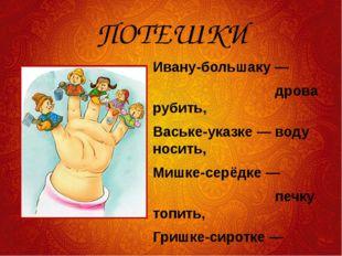 ПОТЕШКИ Ивану-большаку — дрова рубить, Ваське-указке — воду носить, Мишке-сер