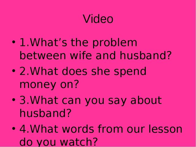 Video 1.What's the problem between wife and husband? 2.What does she spend mo...