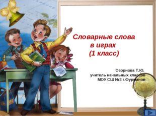 Словарные слова в играх (1 класс) Озорнова Т.Ю. учитель начальных классов МОУ