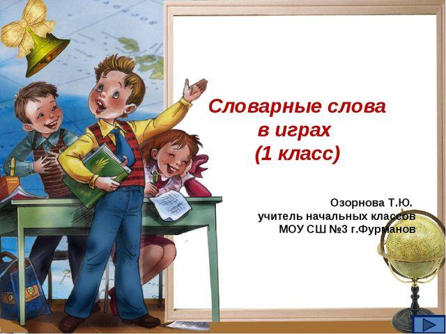 Словарные слова в играх (1 класс) Озорнова Т.Ю. учитель начальных классов МОУ...