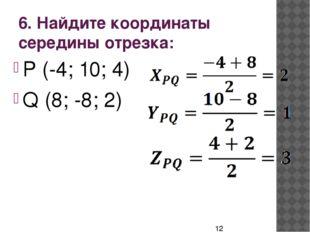 6. Найдите координаты середины отрезка: P (-4; 10; 4) Q (8; -8; 2)