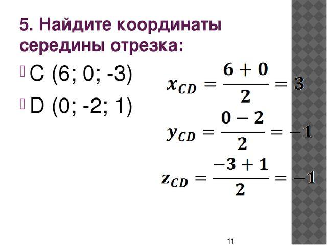 5. Найдите координаты середины отрезка: C (6; 0; -3) D (0; -2; 1)