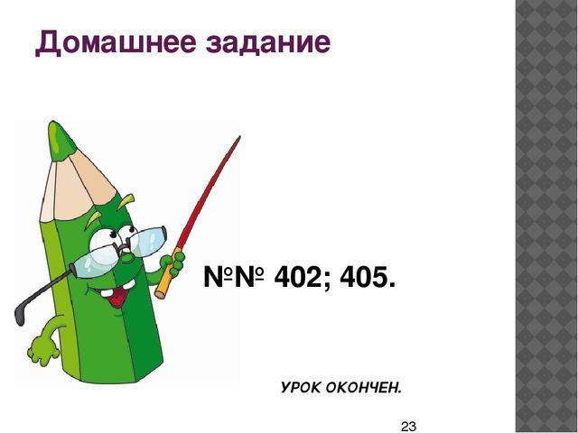 Домашнее задание №№ 402; 405. УРОК ОКОНЧЕН.