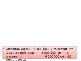 Масштаб карты: 1: 6 000 000. Это значит, что 1 см на карте равен 6 000 000 с