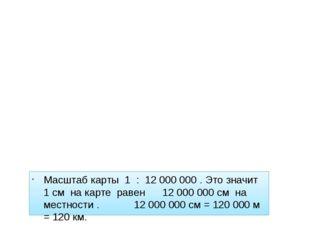 Масштаб карты 1 : 12 000 000 . Это значит 1 см на карте равен 12 000 000 см