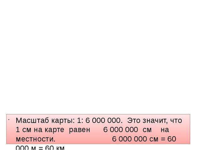 Масштаб карты: 1: 6 000 000. Это значит, что 1 см на карте равен 6 000 000 с...