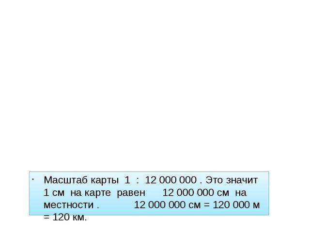 Масштаб карты 1 : 12 000 000 . Это значит 1 см на карте равен 12 000 000 см...