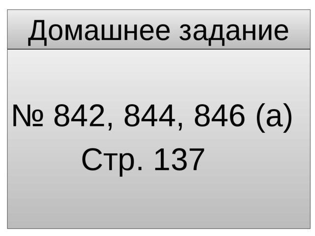 Домашнее задание № 842, 844, 846 (а) Стр. 137