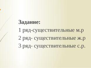 Задание: 1 ряд-существительные м.р 2 ряд- существительные ж.р 3 ряд- существи