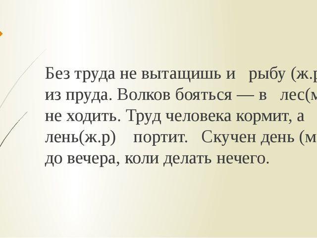 Без труда не вытащишь и рыбу (ж.р) из пруда. Волков бояться — в лес(м.р) не х...