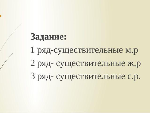 Задание: 1 ряд-существительные м.р 2 ряд- существительные ж.р 3 ряд- существи...
