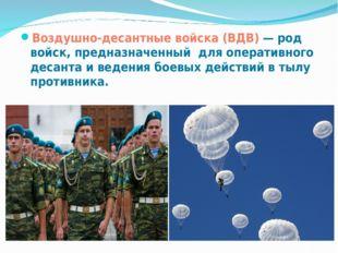 Воздушно-десантные войска (ВДВ) — род войск, предназначенный для оперативного