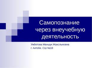 Самопознание через внеучебную деятельность Умбетова Маншук Жакслыковна г. Акт