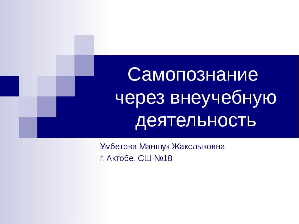 Самопознание через внеучебную деятельность Умбетова Маншук Жакслыковна г. Акт...