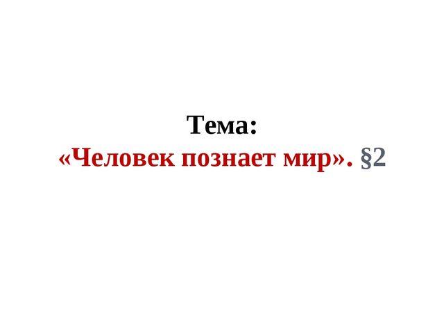 Тема: «Человек познает мир». §2