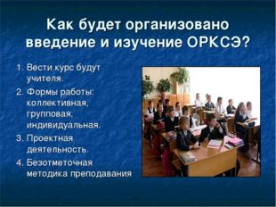 Как будет организовано введение и изучение ОРКСЭ? 1. Вести курс будут учителя
