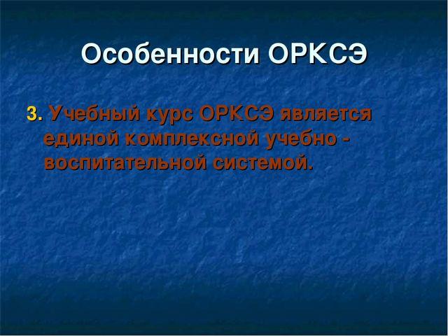 Особенности ОРКСЭ 3. Учебный курс ОРКСЭ является единой комплексной учебно -...