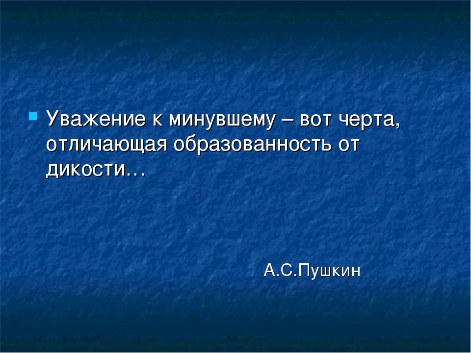 Уважение к минувшему – вот черта, отличающая образованность от дикости…...