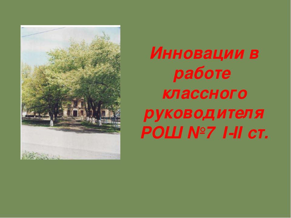 Инновации в работе классного руководителя РОШ №7 І-ІІ ст.